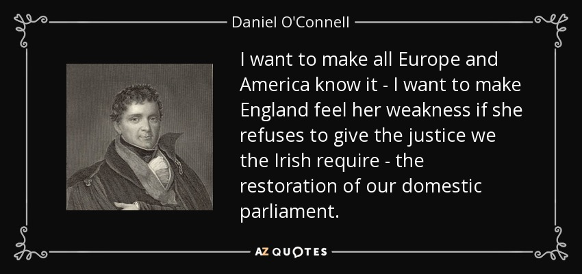 I want to make all Europe and America know it - I want to make England feel her weakness if she refuses to give the justice we the Irish require - the restoration of our domestic parliament. - Daniel O'Connell