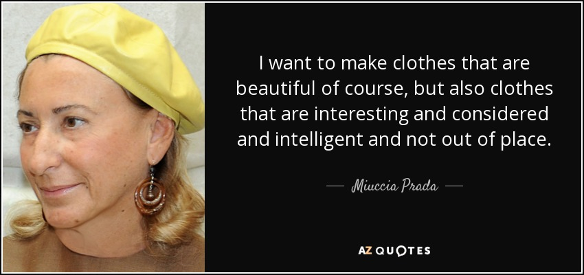 I want to make clothes that are beautiful of course, but also clothes that are interesting and considered and intelligent and not out of place. - Miuccia Prada
