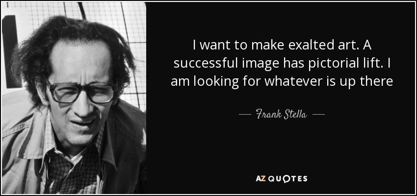 I want to make exalted art. A successful image has pictorial lift. I am looking for whatever is up there - Frank Stella