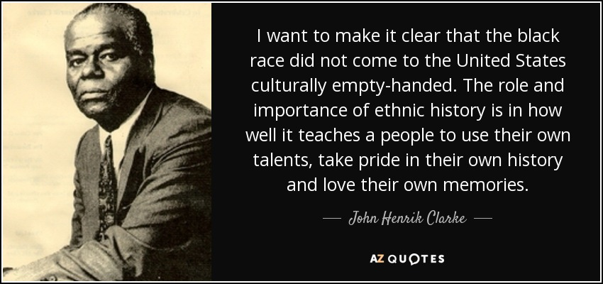 I want to make it clear that the black race did not come to the United States culturally empty-handed. The role and importance of ethnic history is in how well it teaches a people to use their own talents, take pride in their own history and love their own memories. - John Henrik Clarke