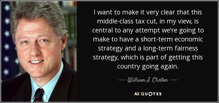 I want to make it very clear that this middle-class tax cut, in my view, is central to any attempt we're going to make to have a short-term economic strategy and a long-term fairness strategy, which is part of getting this country going again. - William J. Clinton
