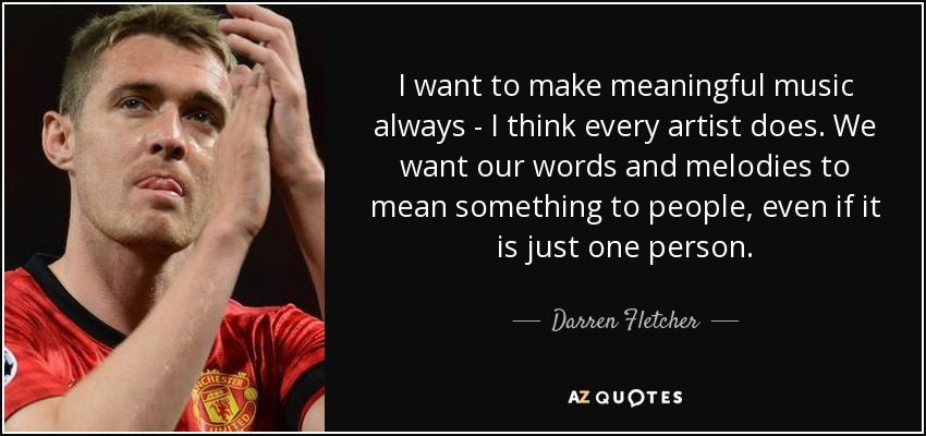 I want to make meaningful music always - I think every artist does. We want our words and melodies to mean something to people, even if it is just one person. - Darren Fletcher