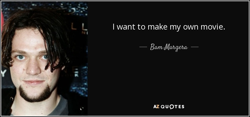 I want to make my own movie. - Bam Margera