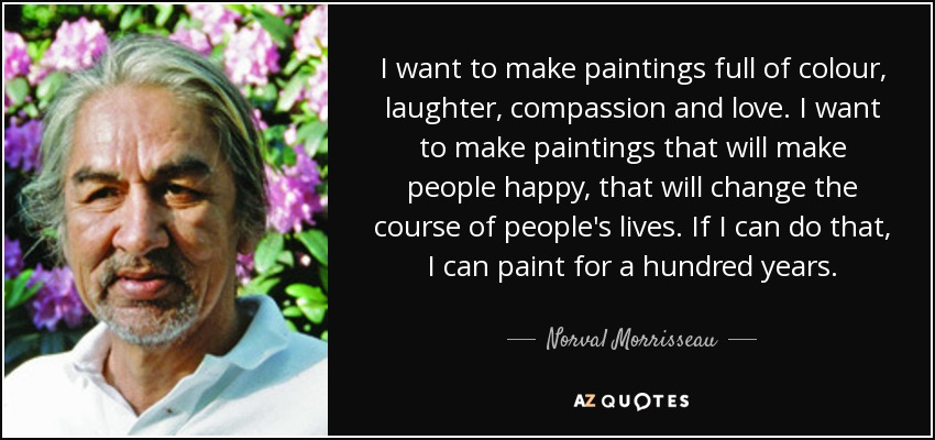 I want to make paintings full of colour, laughter, compassion and love. I want to make paintings that will make people happy, that will change the course of people's lives. If I can do that, I can paint for a hundred years. - Norval Morrisseau