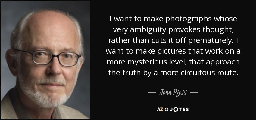 I want to make photographs whose very ambiguity provokes thought, rather than cuts it off prematurely. I want to make pictures that work on a more mysterious level, that approach the truth by a more circuitous route. - John Pfahl