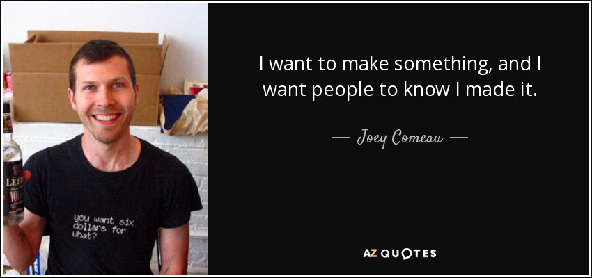 I want to make something, and I want people to know I made it. - Joey Comeau