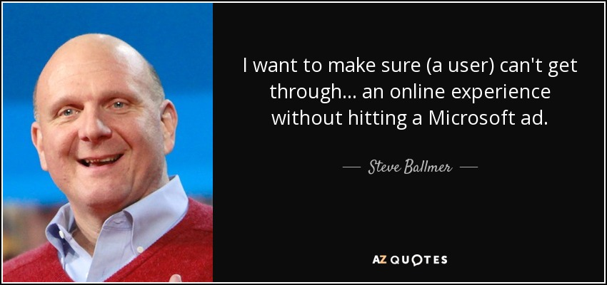 I want to make sure (a user) can't get through ... an online experience without hitting a Microsoft ad. - Steve Ballmer