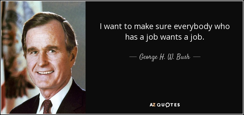I want to make sure everybody who has a job wants a job. - George H. W. Bush