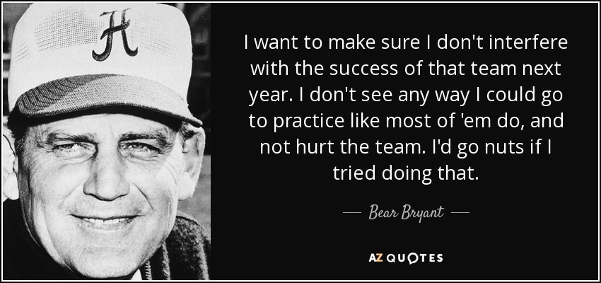 I want to make sure I don't interfere with the success of that team next year. I don't see any way I could go to practice like most of 'em do, and not hurt the team. I'd go nuts if I tried doing that. - Bear Bryant
