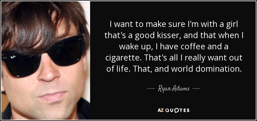 I want to make sure I'm with a girl that's a good kisser, and that when I wake up, I have coffee and a cigarette. That's all I really want out of life. That, and world domination. - Ryan Adams