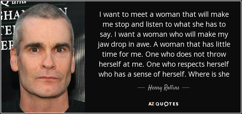I want to meet a woman that will make me stop and listen to what she has to say. I want a woman who will make my jaw drop in awe. A woman that has little time for me. One who does not throw herself at me. One who respects herself who has a sense of herself. Where is she - Henry Rollins