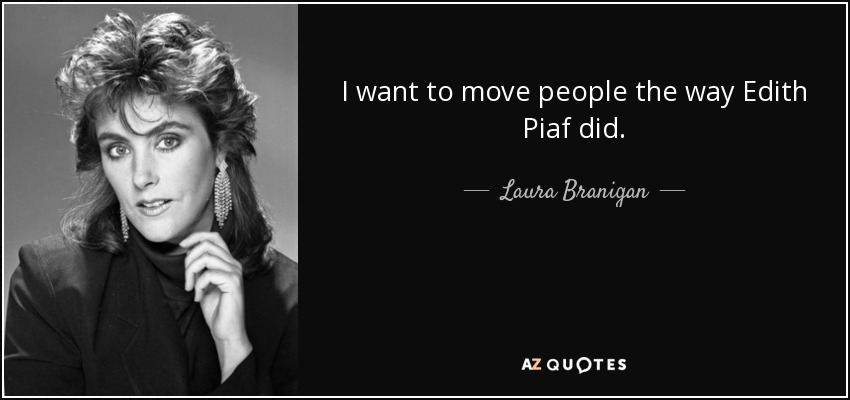I want to move people the way Edith Piaf did. - Laura Branigan