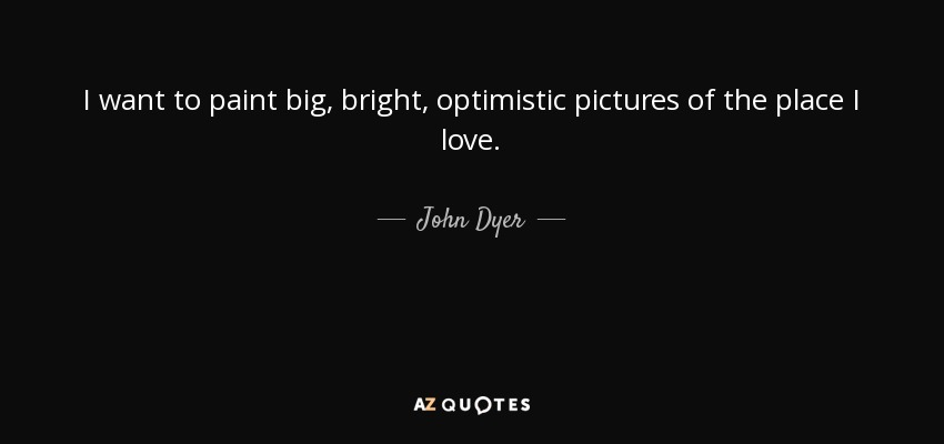 I want to paint big, bright, optimistic pictures of the place I love. - John Dyer
