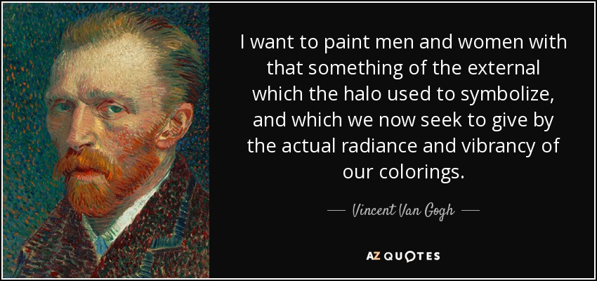 I want to paint men and women with that something of the external which the halo used to symbolize, and which we now seek to give by the actual radiance and vibrancy of our colorings. - Vincent Van Gogh
