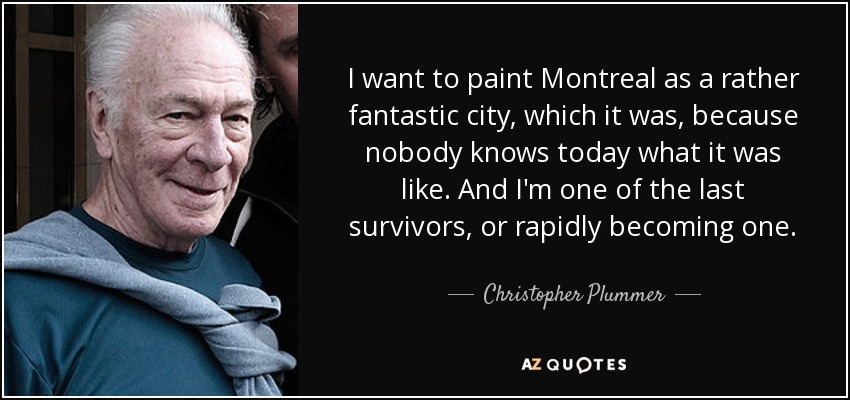 I want to paint Montreal as a rather fantastic city, which it was, because nobody knows today what it was like. And I'm one of the last survivors, or rapidly becoming one. - Christopher Plummer