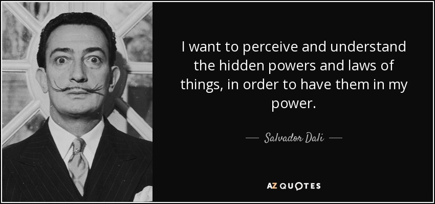 I want to perceive and understand the hidden powers and laws of things, in order to have them in my power. - Salvador Dali