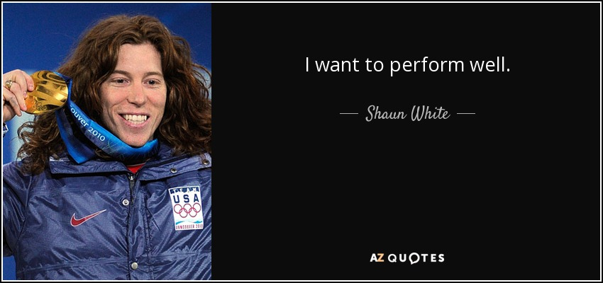 I want to perform well. - Shaun White