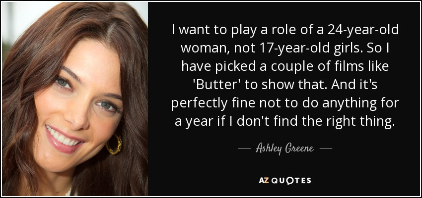 I want to play a role of a 24-year-old woman, not 17-year-old girls. So I have picked a couple of films like 'Butter' to show that. And it's perfectly fine not to do anything for a year if I don't find the right thing. - Ashley Greene