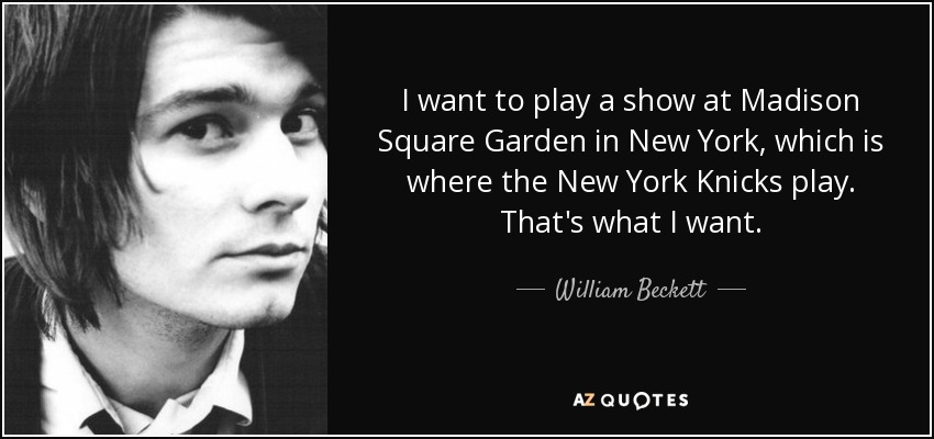 I want to play a show at Madison Square Garden in New York, which is where the New York Knicks play. That's what I want. - William Beckett