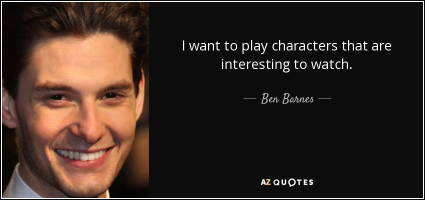 I want to play characters that are interesting to watch. - Ben Barnes