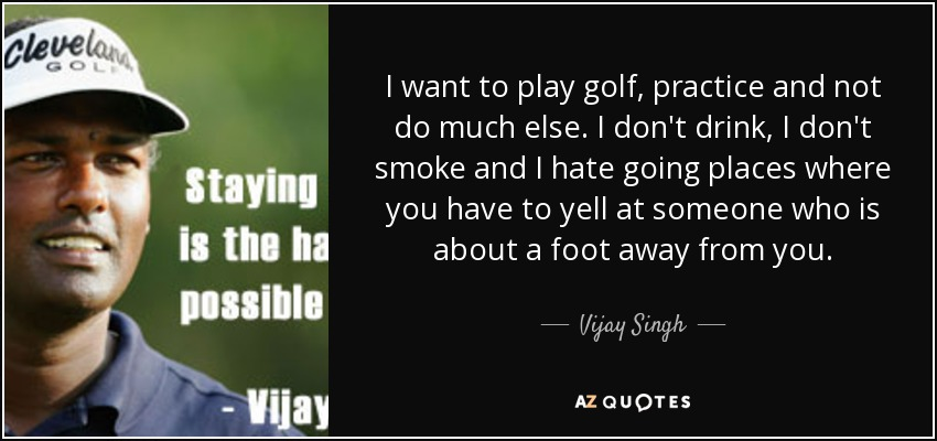 I want to play golf, practice and not do much else. I don't drink, I don't smoke and I hate going places where you have to yell at someone who is about a foot away from you. - Vijay Singh