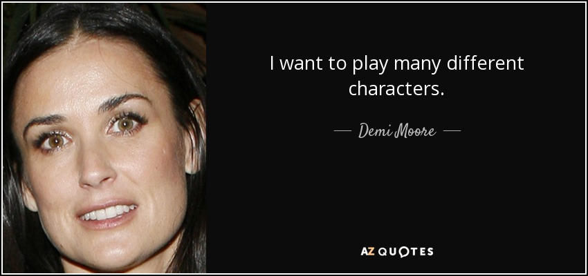 I want to play many different characters. - Demi Moore