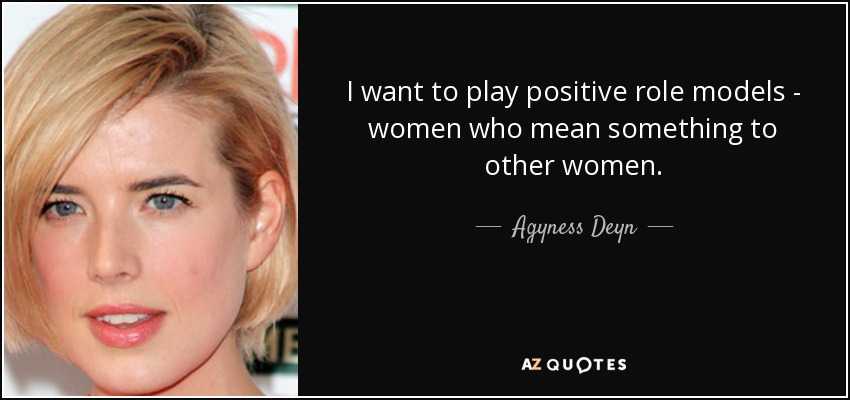 I want to play positive role models - women who mean something to other women. - Agyness Deyn