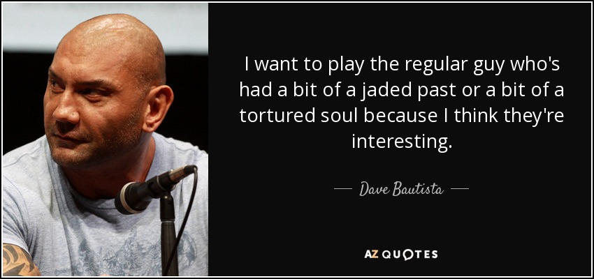 I want to play the regular guy who's had a bit of a jaded past or a bit of a tortured soul because I think they're interesting. - Dave Bautista