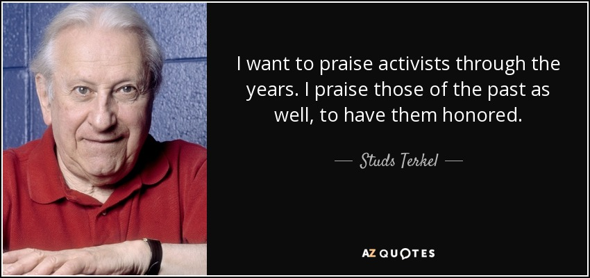 I want to praise activists through the years. I praise those of the past as well, to have them honored. - Studs Terkel