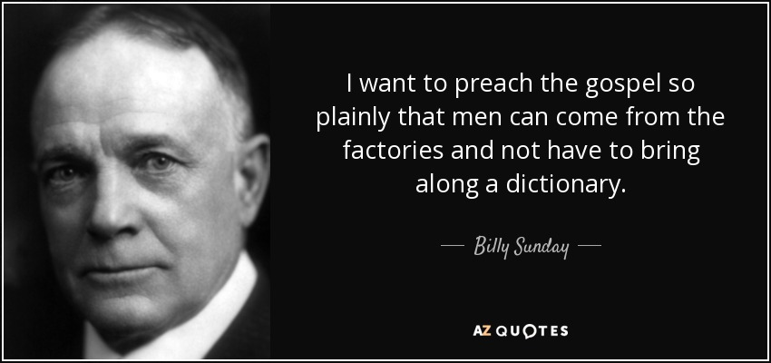 I want to preach the gospel so plainly that men can come from the factories and not have to bring along a dictionary. - Billy Sunday