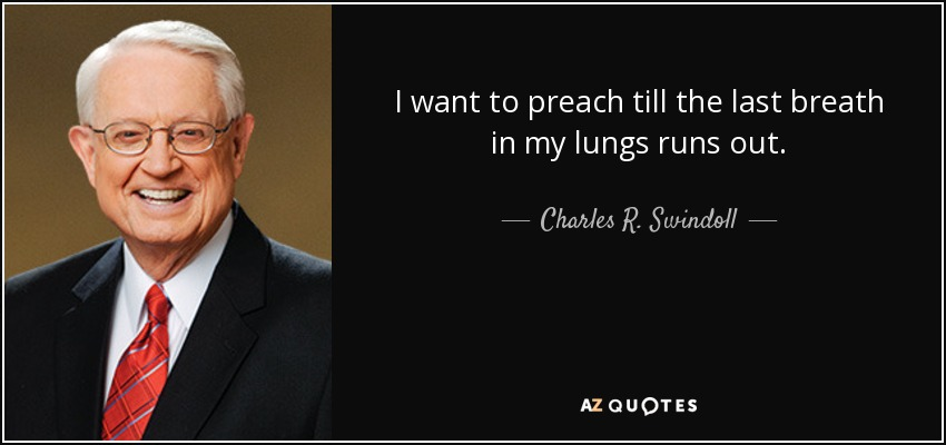 I want to preach till the last breath in my lungs runs out. - Charles R. Swindoll