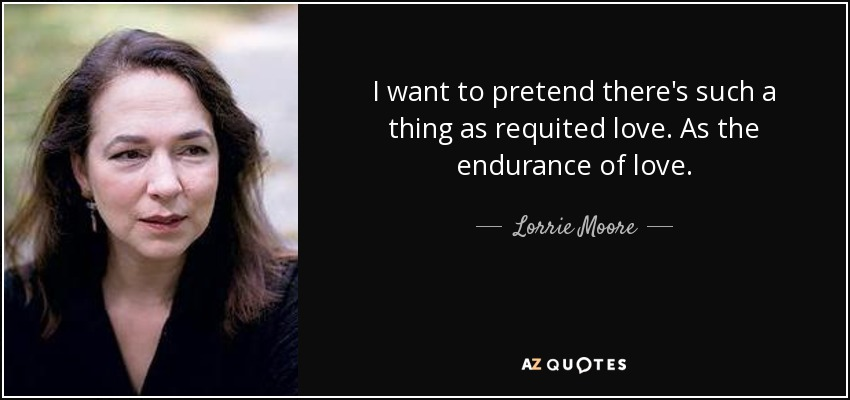 I want to pretend there's such a thing as requited love. As the endurance of love. - Lorrie Moore