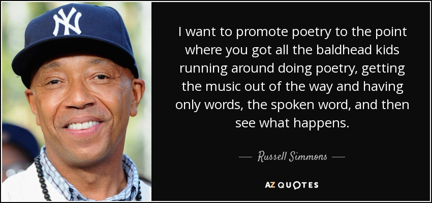 I want to promote poetry to the point where you got all the baldhead kids running around doing poetry, getting the music out of the way and having only words, the spoken word, and then see what happens. - Russell Simmons