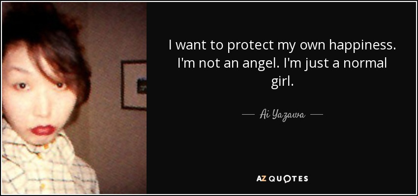 I want to protect my own happiness. I'm not an angel. I'm just a normal girl. - Ai Yazawa