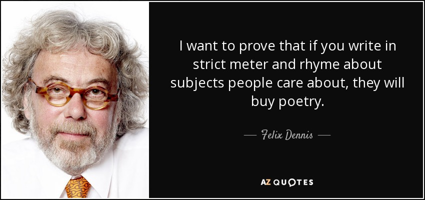 I want to prove that if you write in strict meter and rhyme about subjects people care about, they will buy poetry. - Felix Dennis