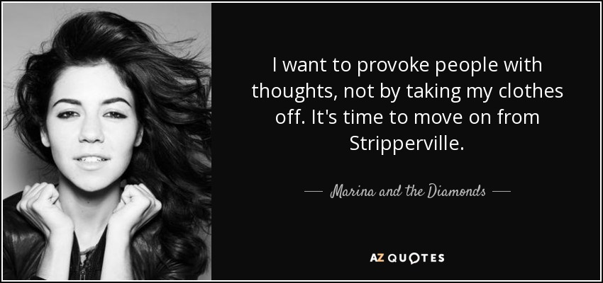 I want to provoke people with thoughts, not by taking my clothes off. It's time to move on from Stripperville. - Marina and the Diamonds