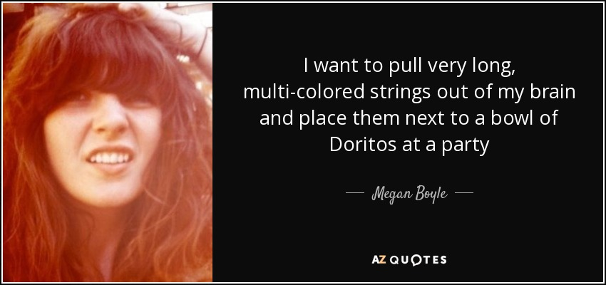 I want to pull very long, multi-colored strings out of my brain and place them next to a bowl of Doritos at a party - Megan Boyle