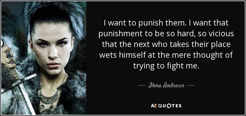 I want to punish them. I want that punishment to be so hard, so vicious that the next who takes their place wets himself at the mere thought of trying to fight me. - Ilona Andrews
