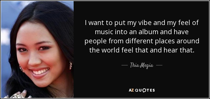 I want to put my vibe and my feel of music into an album and have people from different places around the world feel that and hear that. - Thia Megia