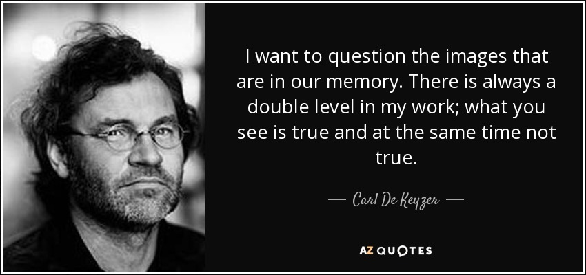 I want to question the images that are in our memory. There is always a double level in my work; what you see is true and at the same time not true. - Carl De Keyzer