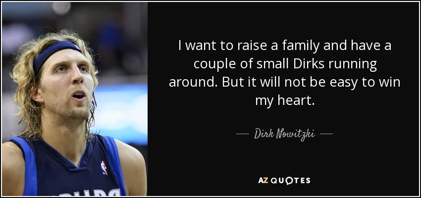 I want to raise a family and have a couple of small Dirks running around. But it will not be easy to win my heart. - Dirk Nowitzki