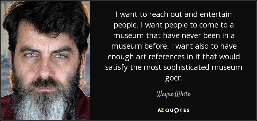 I want to reach out and entertain people. I want people to come to a museum that have never been in a museum before. I want also to have enough art references in it that would satisfy the most sophisticated museum goer. - Wayne White