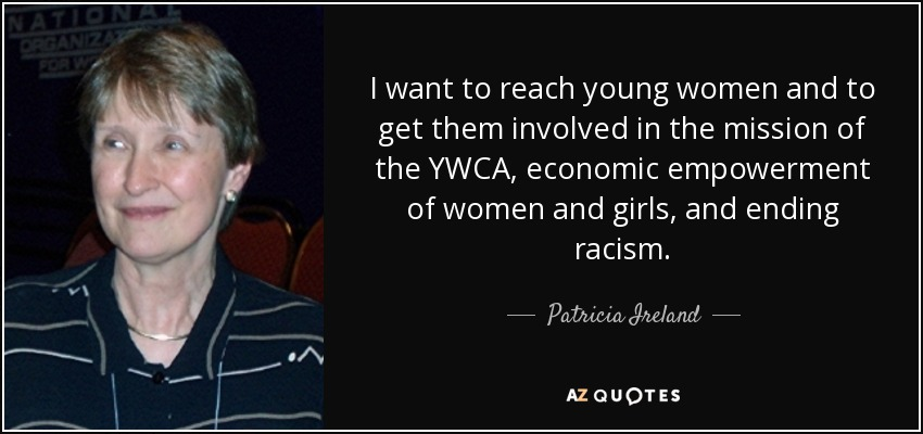 I want to reach young women and to get them involved in the mission of the YWCA, economic empowerment of women and girls, and ending racism. - Patricia Ireland