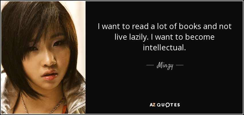 I want to read a lot of books and not live lazily. I want to become intellectual. - Minzy