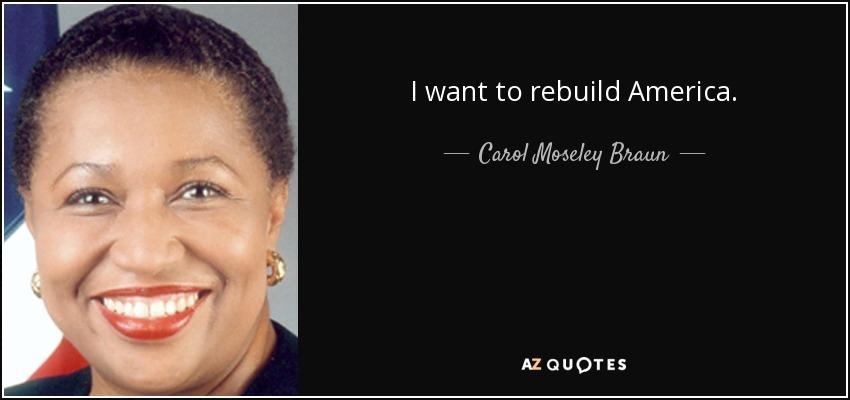 I want to rebuild America. - Carol Moseley Braun