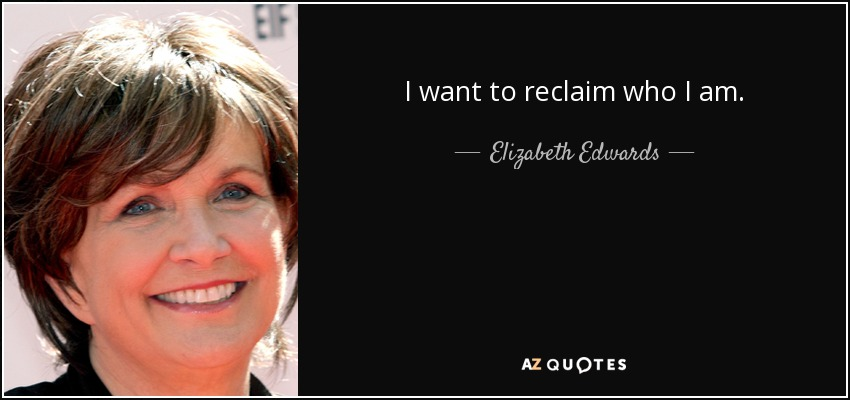 I want to reclaim who I am. - Elizabeth Edwards