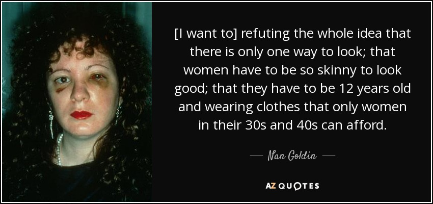 [I want to] refuting the whole idea that there is only one way to look; that women have to be so skinny to look good; that they have to be 12 years old and wearing clothes that only women in their 30s and 40s can afford. - Nan Goldin