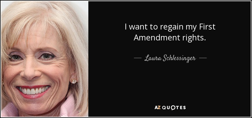 I want to regain my First Amendment rights. - Laura Schlessinger