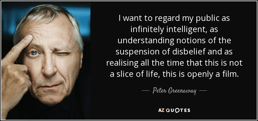 I want to regard my public as infinitely intelligent, as understanding notions of the suspension of disbelief and as realising all the time that this is not a slice of life, this is openly a film. - Peter Greenaway