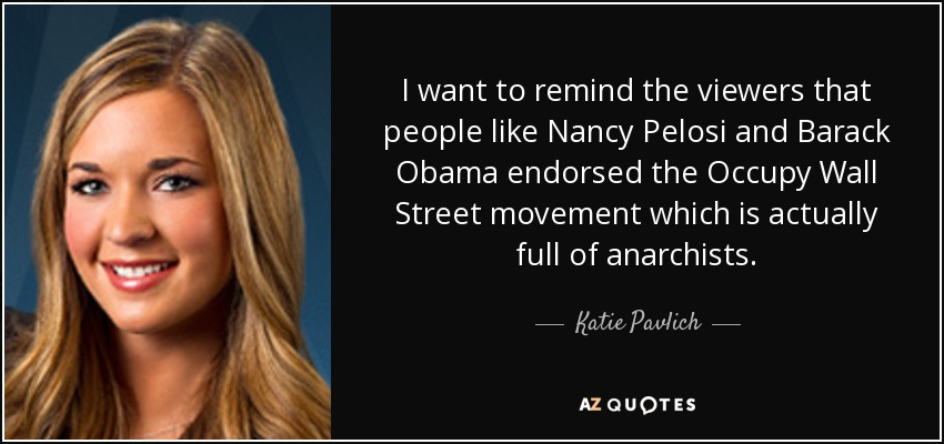 I want to remind the viewers that people like Nancy Pelosi and Barack Obama endorsed the Occupy Wall Street movement which is actually full of anarchists. - Katie Pavlich